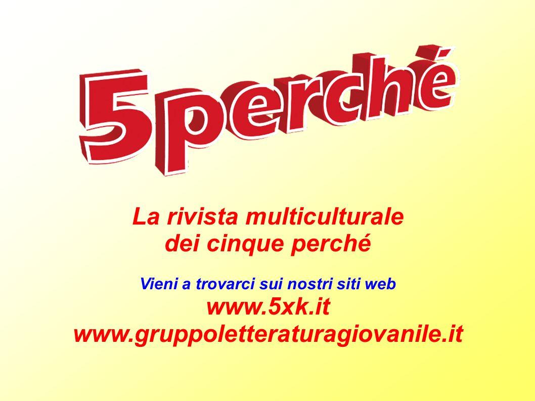 La rivista multiculturale dei cinque perché Vieni a trovarci sui nostri siti web www.5xk.it www.gruppoletteraturagiovanile.it
