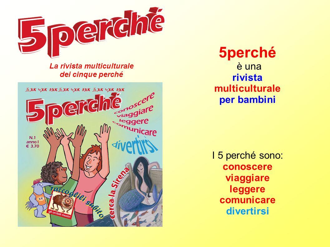 5perché è una rivista multiculturale per bambini La rivista multiculturale dei cinque perché I 5 perché sono: conoscere viaggiare leggere comunicare d