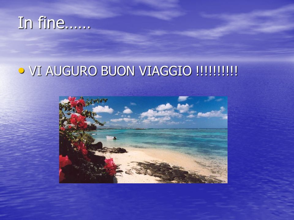 In fine…… VI AUGURO BUON VIAGGIO !!!!!!!!!! VI AUGURO BUON VIAGGIO !!!!!!!!!!