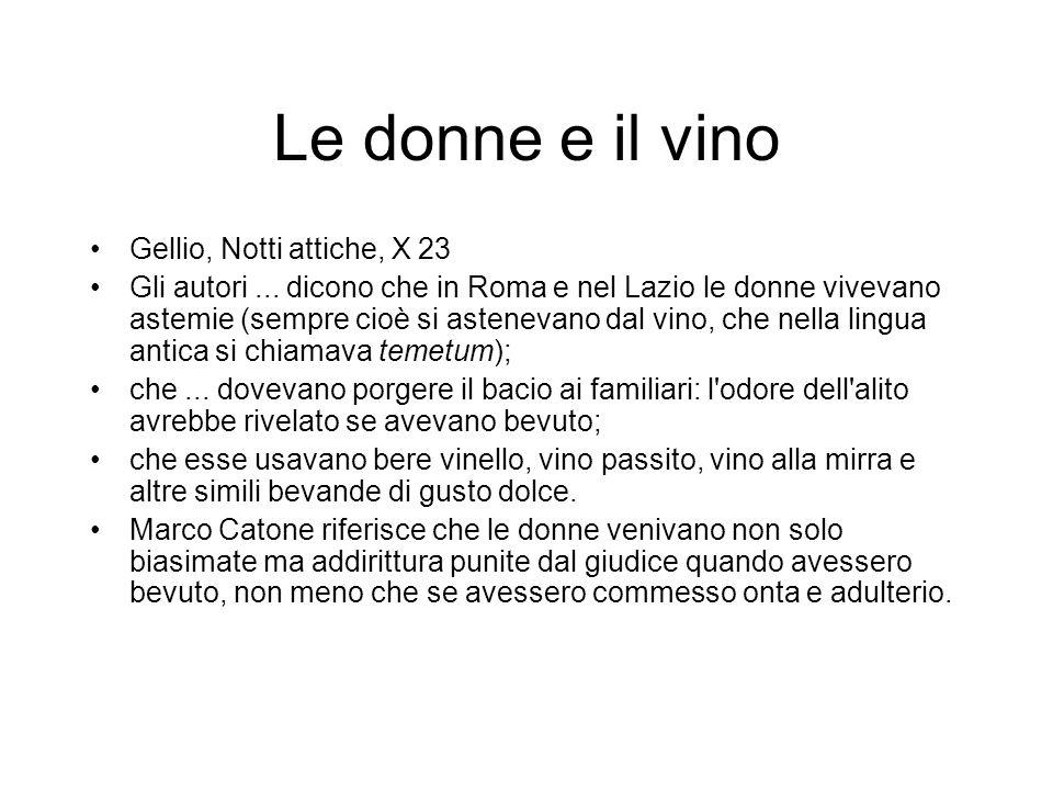 Le donne e il vino Gellio, Notti attiche, X 23 Gli autori... dicono che in Roma e nel Lazio le donne vivevano astemie (sempre cioè si astenevano dal v