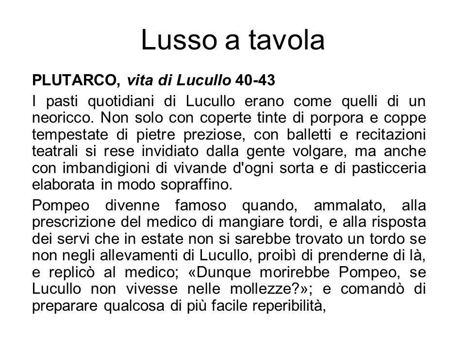 Lusso a tavola PLUTARCO, vita di Lucullo 40-43 I pasti quotidiani di Lucullo erano come quelli di un neoricco. Non solo con coperte tinte di porpora e