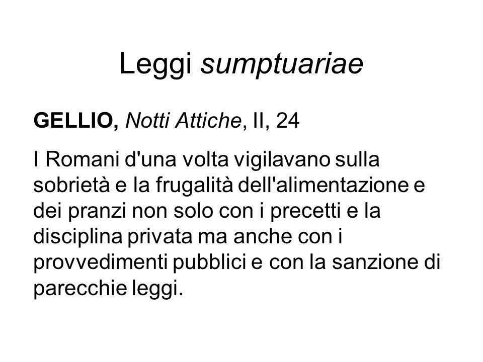 Leggi sumptuariae GELLIO, Notti Attiche, II, 24 I Romani d'una volta vigilavano sulla sobrietà e la frugalità dell'alimentazione e dei pranzi non solo