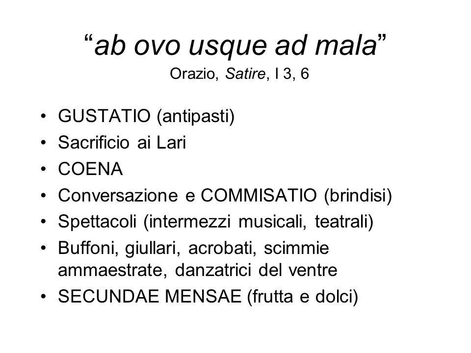 ab ovo usque ad mala Orazio, Satire, I 3, 6 GUSTATIO (antipasti) Sacrificio ai Lari COENA Conversazione e COMMISATIO (brindisi) Spettacoli (intermezzi