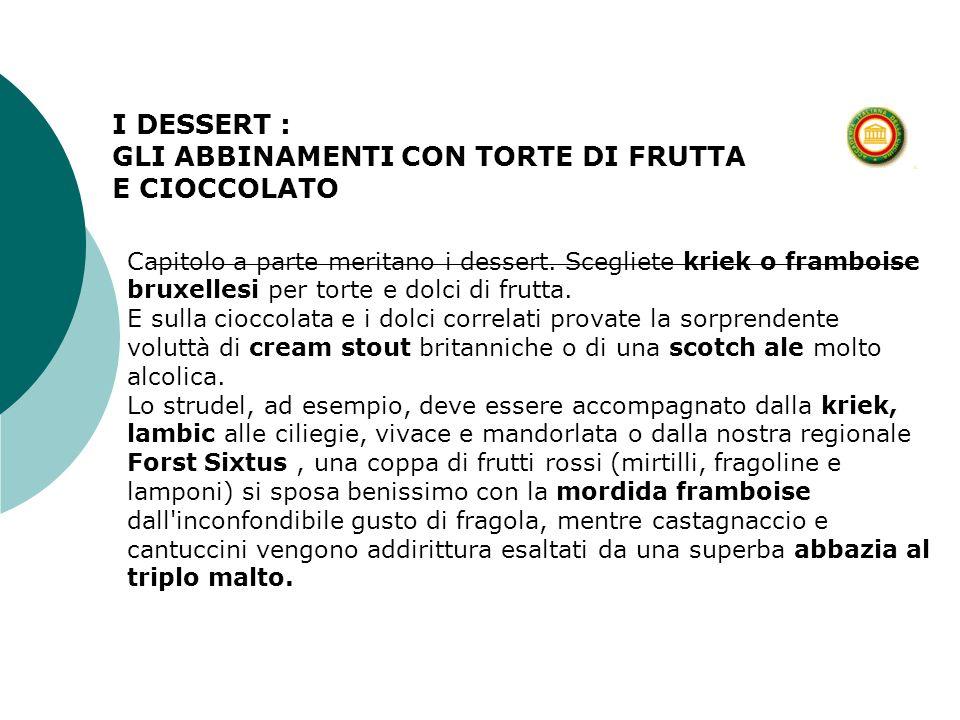 I DESSERT : GLI ABBINAMENTI CON TORTE DI FRUTTA E CIOCCOLATO Capitolo a parte meritano i dessert. Scegliete kriek o framboise bruxellesi per torte e d