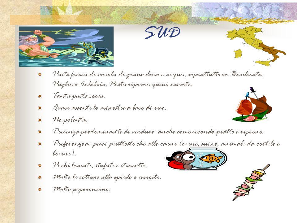 SUD Pasta fresca di semola di grano duro e acqua, soprattutto in Basilicata, Puglia e Calabria. Pasta ripiena quasi assente. Tanta pasta secca. Quasi