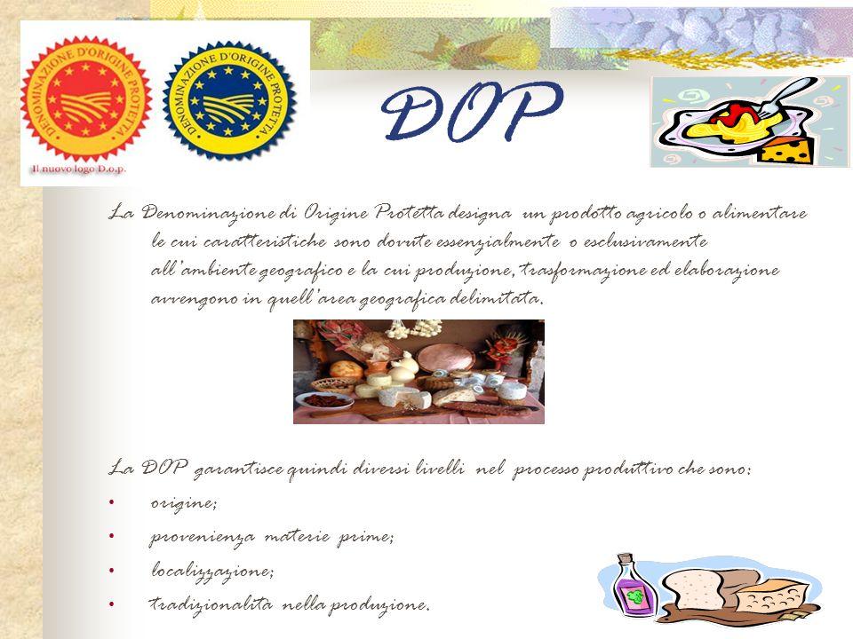 DOP La Denominazione di Origine Protetta designa un prodotto agricolo o alimentare le cui caratteristiche sono dovute essenzialmente o esclusivamente