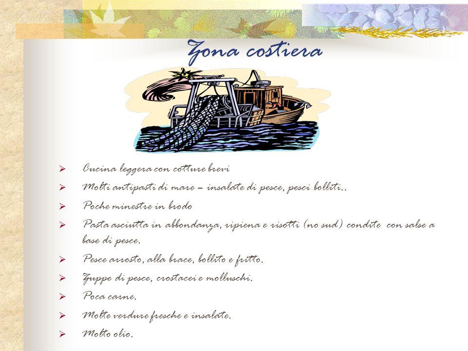 Zona costiera Cucina leggera con cotture brevi Molti antipasti di mare – insalate di pesce, pesci bolliti.. Poche minestre in brodo Pasta asciutta in