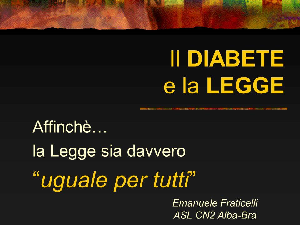 Il DIABETE e la LEGGE Affinchè… la Legge sia davvero uguale per tutti Emanuele Fraticelli ASL CN2 Alba-Bra