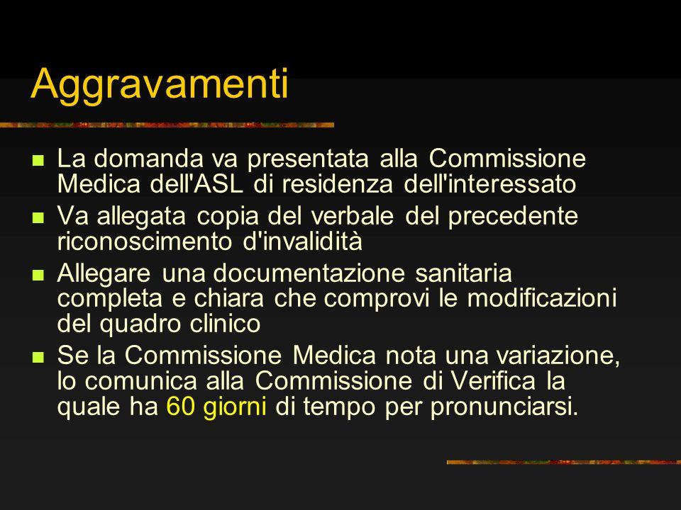 Aggravamenti La domanda va presentata alla Commissione Medica dell'ASL di residenza dell'interessato Va allegata copia del verbale del precedente rico