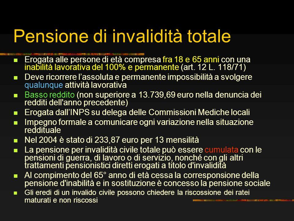 Pensione di invalidità totale Erogata alle persone di età compresa fra 18 e 65 anni con una inabilità lavorativa del 100% e permanente (art. 12 L. 118