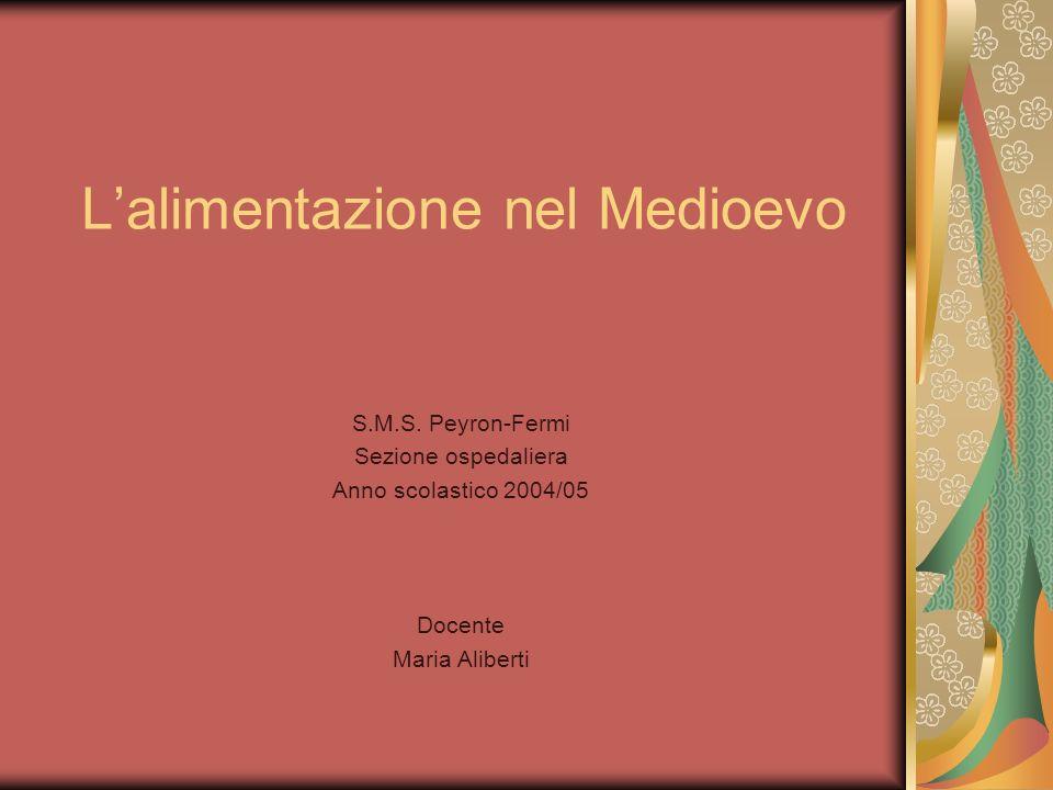 Lalimentazione nel Medioevo S.M.S. Peyron-Fermi Sezione ospedaliera Anno scolastico 2004/05 Docente Maria Aliberti