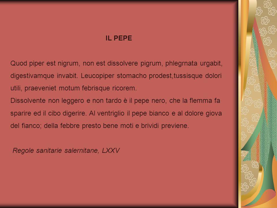 IL PEPE Quod piper est nigrum, non est dissolvere pigrum, phlegrnata urgabit, digestivamque invabit. Leucopiper stomacho prodest,tussisque dolori util