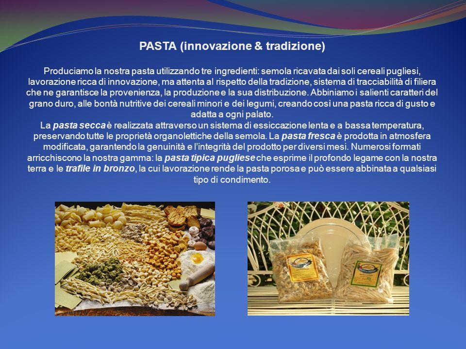 PASTA (innovazione & tradizione) Produciamo la nostra pasta utilizzando tre ingredienti: semola ricavata dai soli cereali pugliesi, lavorazione ricca