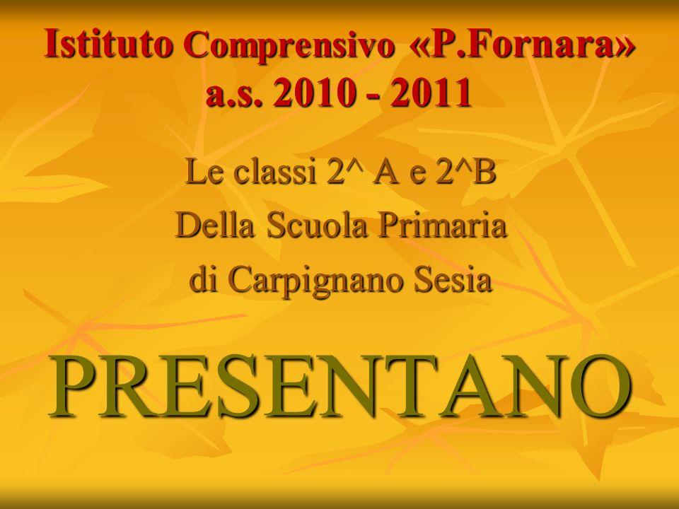 Istituto Comprensivo «P.Fornara» a.s. 2010 - 2011 Le classi 2^ A e 2^B Della Scuola Primaria di Carpignano Sesia PRESENTANO