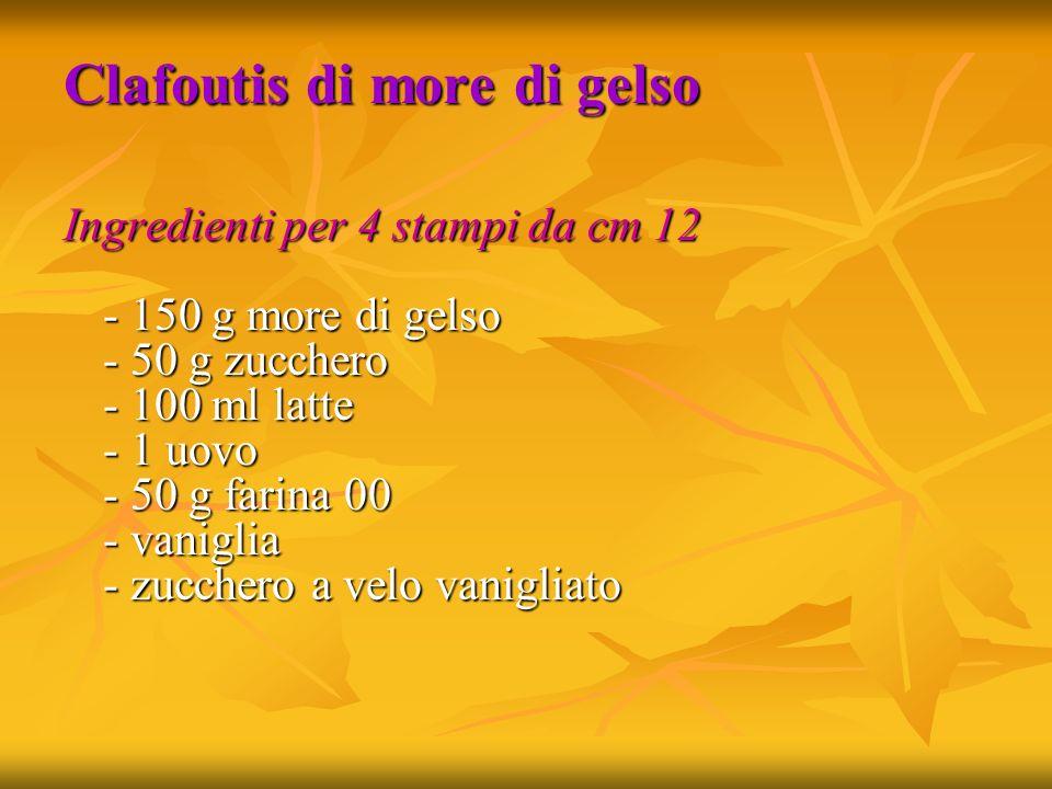 Clafoutis di more di gelso Ingredienti per 4 stampi da cm 12 - 150 g more di gelso - 50 g zucchero - 100 ml latte - 1 uovo - 50 g farina 00 - vaniglia