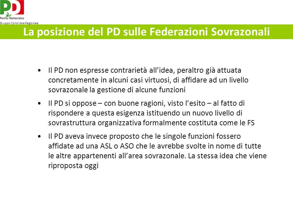 La posizione del PD sulle Federazioni Sovrazonali Il PD non espresse contrarietà allidea, peraltro già attuata concretamente in alcuni casi virtuosi, di affidare ad un livello sovrazonale la gestione di alcune funzioni Il PD si oppose – con buone ragioni, visto lesito – al fatto di rispondere a questa esigenza istituendo un nuovo livello di sovrastruttura organizzativa formalmente costituta come le FS Il PD aveva invece proposto che le singole funzioni fossero affidate ad una ASL o ASO che le avrebbe svolte in nome di tutte le altre appartenenti allarea sovrazonale.
