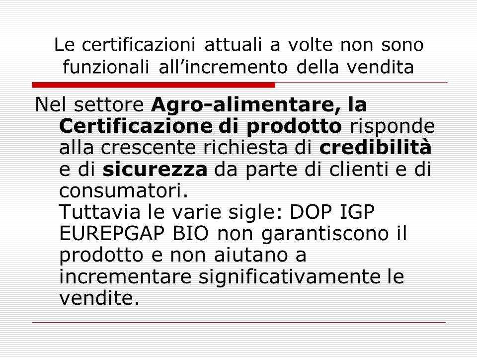 Le certificazioni attuali a volte non sono funzionali allincremento della vendita Nel settore Agro-alimentare, la Certificazione di prodotto risponde