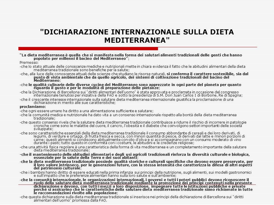 DICHIARAZIONE INTERNAZIONALE SULLA DIETA MEDITERRANEA La dieta mediterranea è quella che si manifesta nella forma dei salutari alimenti tradizionali delle genti che hanno popolato per millenni il bacino del Mediterraneo; Premesso: -che lo stato attuale delle conoscenze mediche e nutrizionali mette in chiara evidenza il fatto che le abitudini alimentari della dieta mediterranea tradizionale sono benefiche per la salute; -che, alla luce delle conoscenze attuali delle scienze che studiano le risorse naturali, si conferma il carattere sostenibile, sia dal punto di vista ambientale che da quello agricolo, dei sistemi di coltivazione tradizionali del bacino del Mediterraneo; -che le qualità culinarie delle diverse cucine del Mediterraneo sono apprezzate in ogni parte del pianeta per quanto riguarda il gusto e per le modalità di preparazione delle pietanze; -che la Dichiarazione di Barcellona sui diritti alimentari dell uomo è stata approvata e proclamata in occasione del congresso internazionale tenutosi per iniziativa della FAO e sotto la presidenza di S.M.