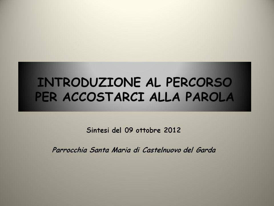 INTRODUZIONE AL PERCORSO PER ACCOSTARCI ALLA PAROLA Sintesi del 09 ottobre 2012 Parrocchia Santa Maria di Castelnuovo del Garda