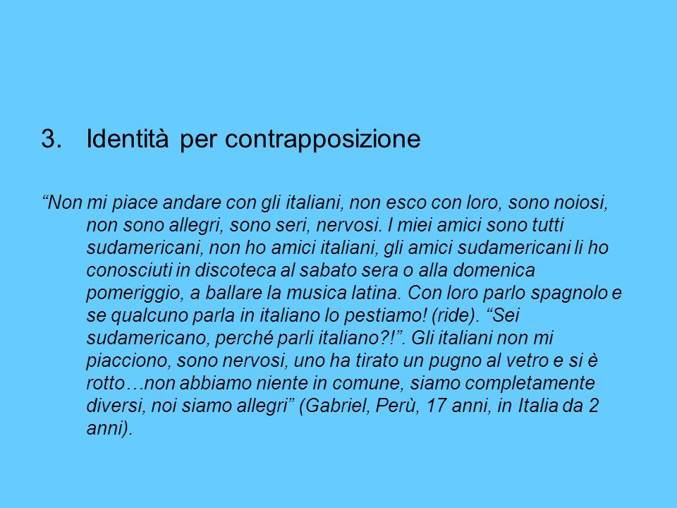 3.Identità per contrapposizione Non mi piace andare con gli italiani, non esco con loro, sono noiosi, non sono allegri, sono seri, nervosi.