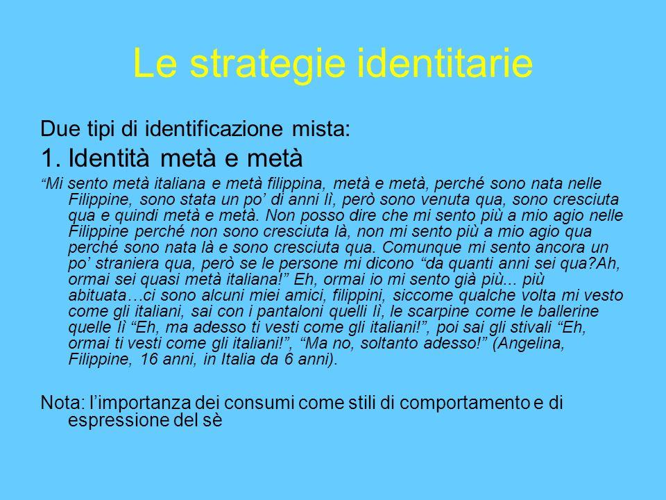 Le strategie identitarie Due tipi di identificazione mista: 1.Identità metà e metà Mi sento metà italiana e metà filippina, metà e metà, perché sono nata nelle Filippine, sono stata un po di anni lì, però sono venuta qua, sono cresciuta qua e quindi metà e metà.