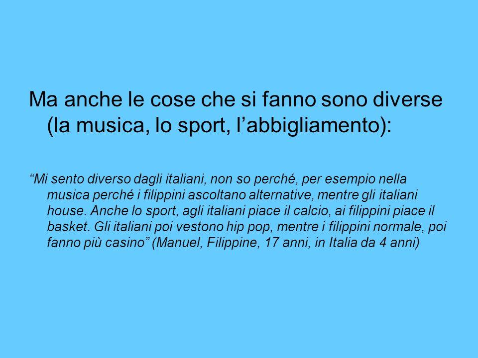 Ma anche le cose che si fanno sono diverse (la musica, lo sport, labbigliamento): Mi sento diverso dagli italiani, non so perché, per esempio nella musica perché i filippini ascoltano alternative, mentre gli italiani house.