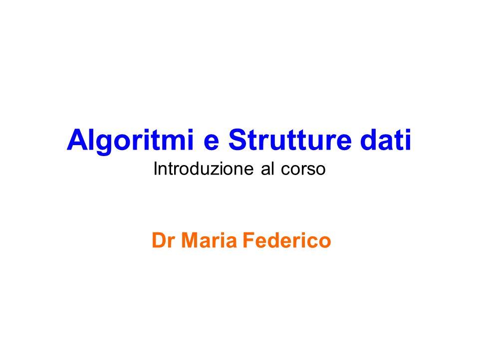 Algoritmi e Strutture dati Introduzione al corso Dr Maria Federico