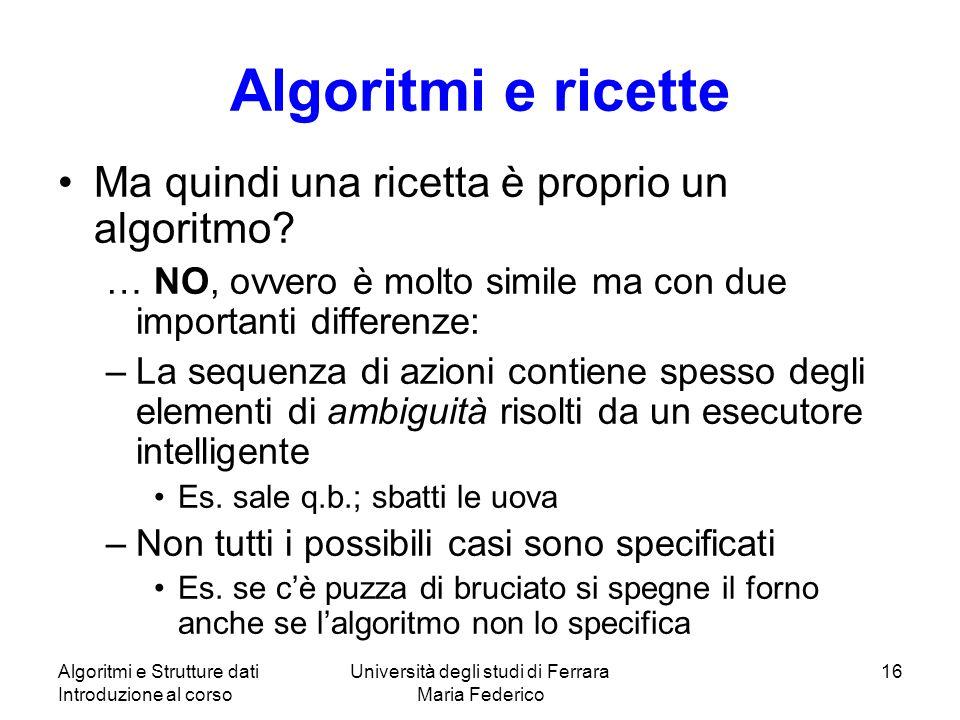 Algoritmi e Strutture dati Introduzione al corso Università degli studi di Ferrara Maria Federico 16 Algoritmi e ricette Ma quindi una ricetta è proprio un algoritmo.