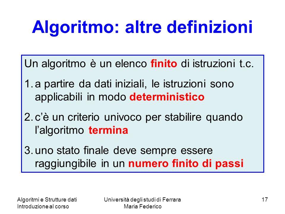 Algoritmi e Strutture dati Introduzione al corso Università degli studi di Ferrara Maria Federico 17 Algoritmo: altre definizioni Un algoritmo è un elenco finito di istruzioni t.c.