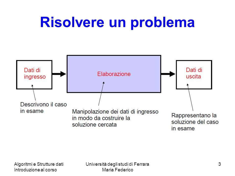Algoritmi e Strutture dati Introduzione al corso Università degli studi di Ferrara Maria Federico 3 Risolvere un problema