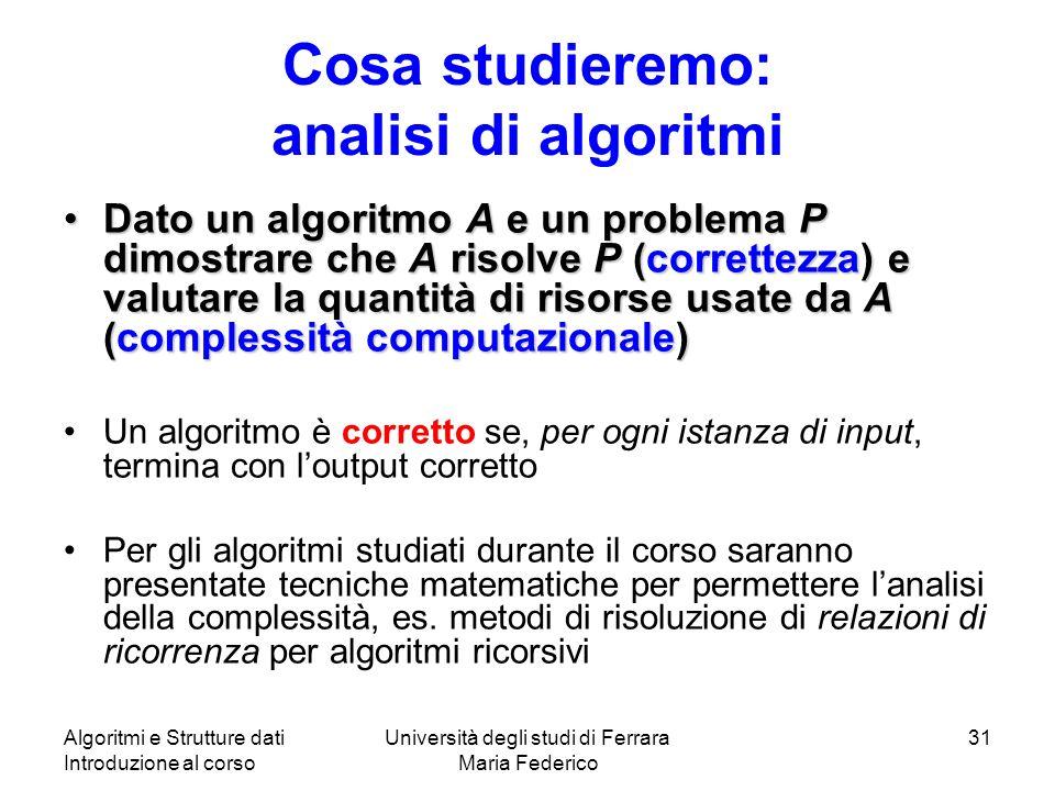 Algoritmi e Strutture dati Introduzione al corso Università degli studi di Ferrara Maria Federico 31 Cosa studieremo: analisi di algoritmi Dato un algoritmo A e un problema P dimostrare che A risolve P (correttezza) e valutare la quantità di risorse usate da A (complessità computazionale)Dato un algoritmo A e un problema P dimostrare che A risolve P (correttezza) e valutare la quantità di risorse usate da A (complessità computazionale) Un algoritmo è corretto se, per ogni istanza di input, termina con loutput corretto Per gli algoritmi studiati durante il corso saranno presentate tecniche matematiche per permettere lanalisi della complessità, es.
