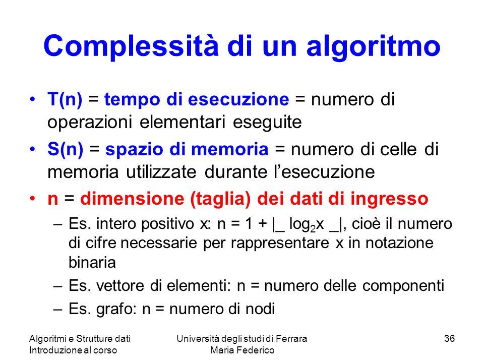 Algoritmi e Strutture dati Introduzione al corso Università degli studi di Ferrara Maria Federico 36 Complessità di un algoritmo T(n) = tempo di esecuzione = numero di operazioni elementari eseguite S(n) = spazio di memoria = numero di celle di memoria utilizzate durante lesecuzione n = dimensione (taglia) dei dati di ingresso –Es.