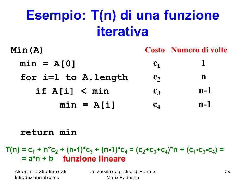 Algoritmi e Strutture dati Introduzione al corso Università degli studi di Ferrara Maria Federico 39 Esempio: T(n) di una funzione iterativa Min(A) min = A[0] forto for i=1 to A.length if if A[i] < min min = A[i] return return min Costo Numero di volte c 1 1 c 2 n c 3 n-1 c 4 n-1 T(n) = c 1 + n*c 2 + (n-1)*c 3 + (n-1)*c 4 = (c 2 +c 3 +c 4 )*n + (c 1 -c 3 -c 4 ) = = a*n + b funzione lineare