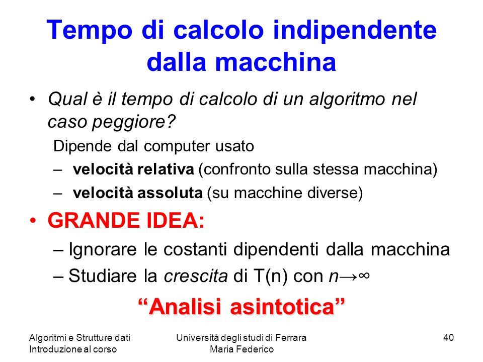 Algoritmi e Strutture dati Introduzione al corso Università degli studi di Ferrara Maria Federico 40 Tempo di calcolo indipendente dalla macchina Qual è il tempo di calcolo di un algoritmo nel caso peggiore.