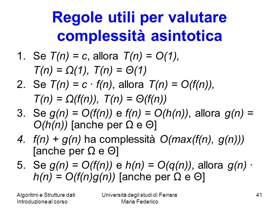 Algoritmi e Strutture dati Introduzione al corso Università degli studi di Ferrara Maria Federico 41 Regole utili per valutare complessità asintotica 1.Se T(n) = c, allora T(n) = O(1), T(n) = Ω(1), T(n) = Θ(1) 2.Se T(n) = c f(n), allora T(n) = O(f(n)), T(n) = Ω(f(n)), T(n) = Θ(f(n)) 3.Se g(n) = O(f(n)) e f(n) = O(h(n)), allora g(n) = O(h(n)) [anche per Ω e Θ] 4.f(n) + g(n) ha complessità O(max(f(n), g(n))) [anche per Ω e Θ] 5.Se g(n) = O(f(n)) e h(n) = O(q(n)), allora g(n) h(n) = O(f(n)g(n)) [anche per Ω e Θ]