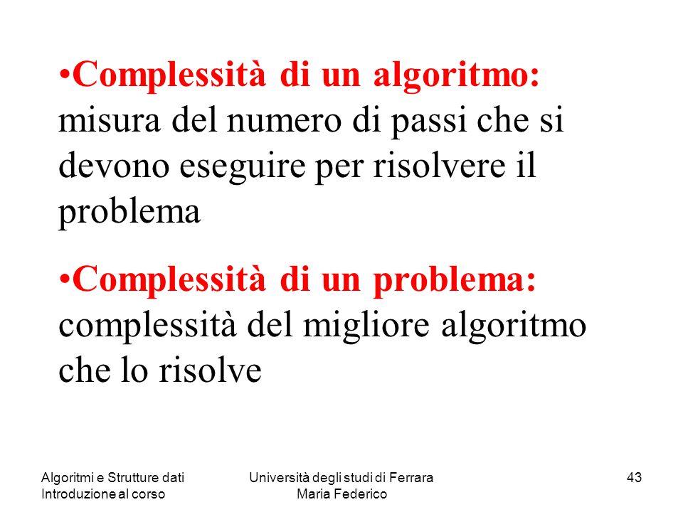 Algoritmi e Strutture dati Introduzione al corso Università degli studi di Ferrara Maria Federico 43 Complessità di un algoritmo: misura del numero di passi che si devono eseguire per risolvere il problema Complessità di un problema: complessità del migliore algoritmo che lo risolve