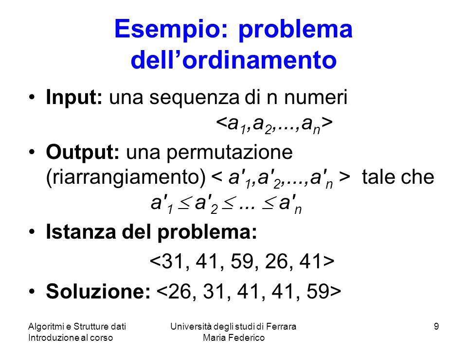 Algoritmi e Strutture dati Introduzione al corso Università degli studi di Ferrara Maria Federico 9 Esempio: problema dellordinamento Input: una sequenza di n numeri Output: una permutazione (riarrangiamento) tale che a 1 a 2...