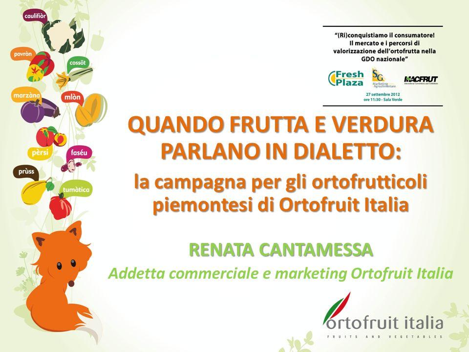 QUANDO FRUTTA E VERDURA PARLANO IN DIALETTO: la campagna per gli ortofrutticoli piemontesi di Ortofruit Italia RENATA CANTAMESSA Addetta commerciale e