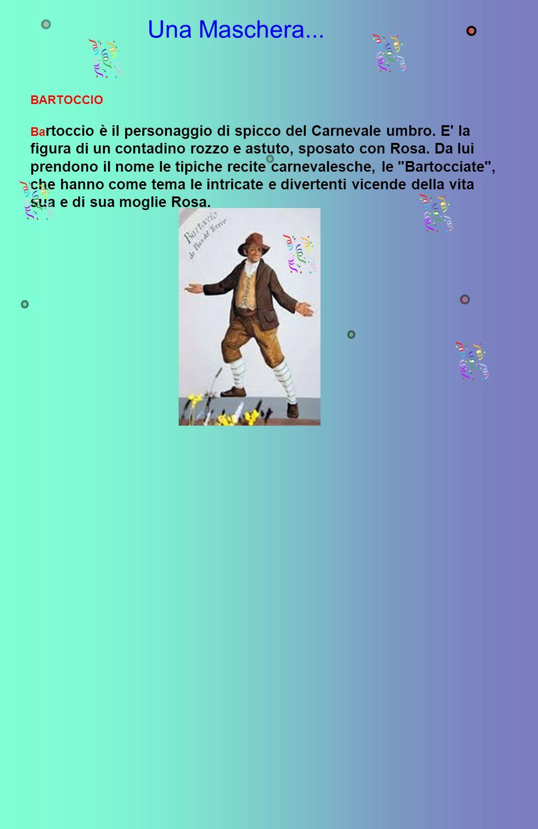 Una Maschera... BARTOCCIO Ba rtoccio è il personaggio di spicco del Carnevale umbro. E' la figura di un contadino rozzo e astuto, sposato con Rosa. Da