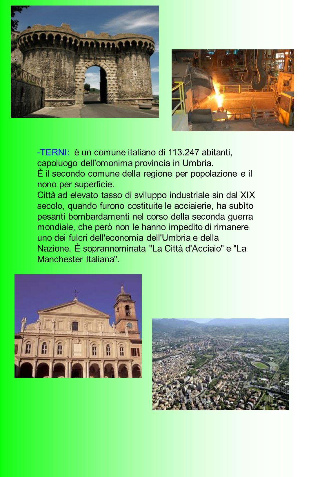 -TERNI: è un comune italiano di 113.247 abitanti, capoluogo dell'omonima provincia in Umbria. È il secondo comune della regione per popolazione e il n