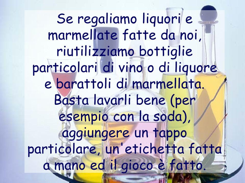 Se regaliamo liquori e marmellate fatte da noi, riutilizziamo bottiglie particolari di vino o di liquore e barattoli di marmellata. Basta lavarli bene