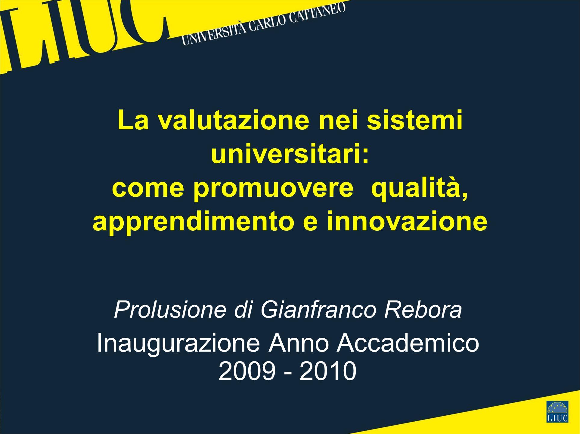 La valutazione nei sistemi universitari: come promuovere qualità, apprendimento e innovazione Prolusione di Gianfranco Rebora Inaugurazione Anno Accademico 2009 - 2010