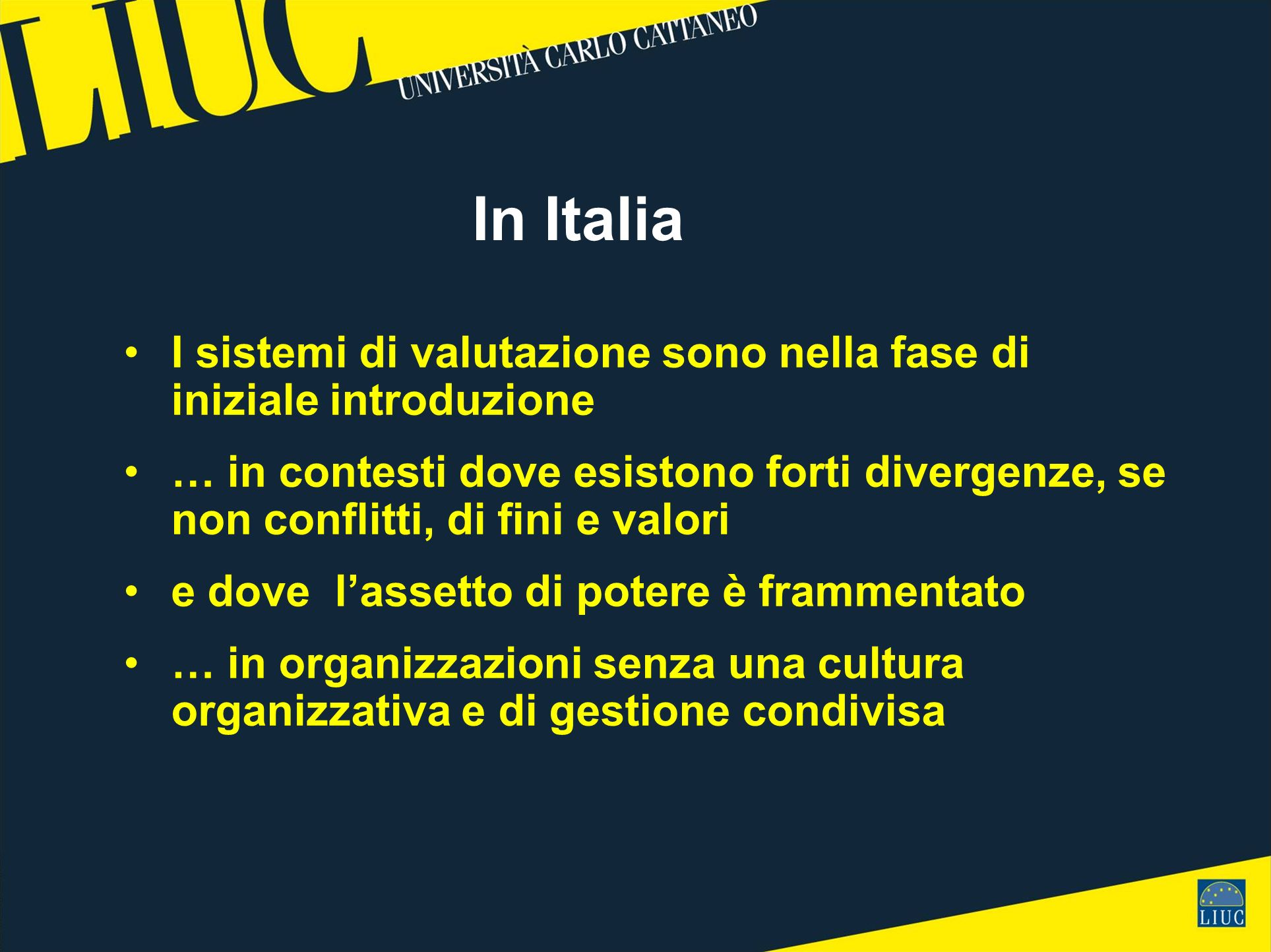 In Italia I sistemi di valutazione sono nella fase di iniziale introduzione … in contesti dove esistono forti divergenze, se non conflitti, di fini e valori e dove lassetto di potere è frammentato … in organizzazioni senza una cultura organizzativa e di gestione condivisa