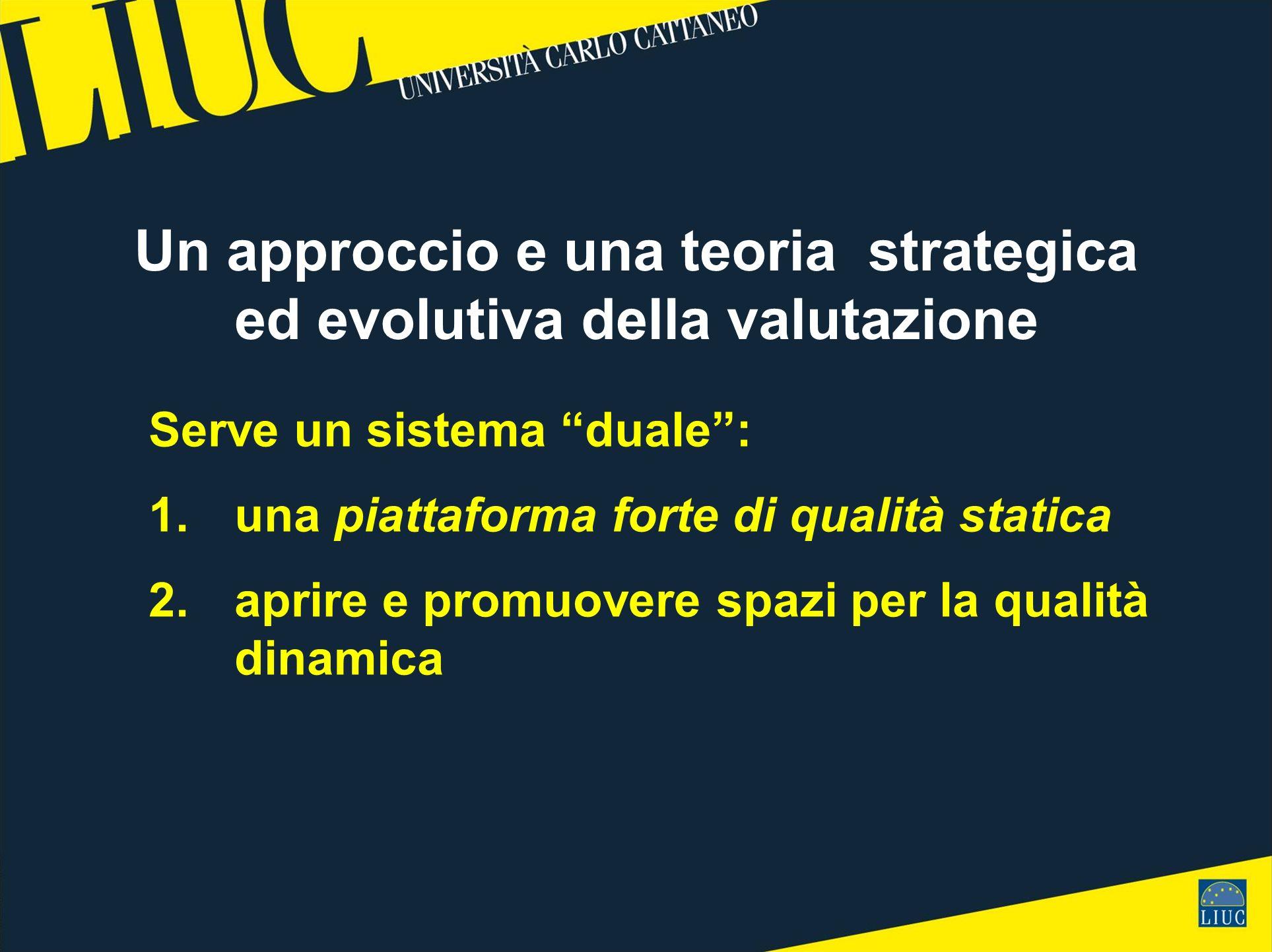Un approccio e una teoria strategica ed evolutiva della valutazione Serve un sistema duale: 1.una piattaforma forte di qualità statica 2. aprire e pro