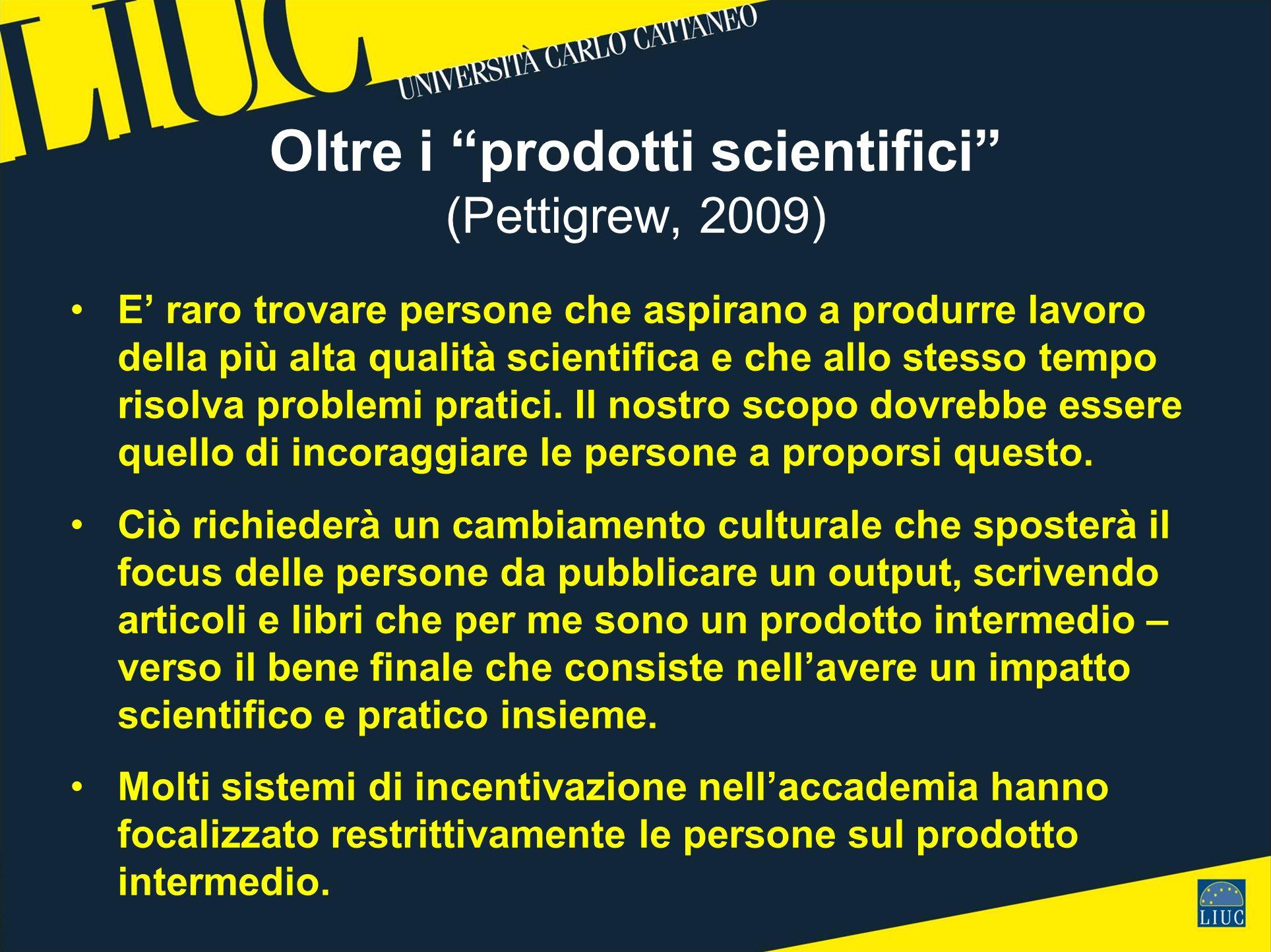 Oltre i prodotti scientifici (Pettigrew, 2009) E raro trovare persone che aspirano a produrre lavoro della più alta qualità scientifica e che allo stesso tempo risolva problemi pratici.