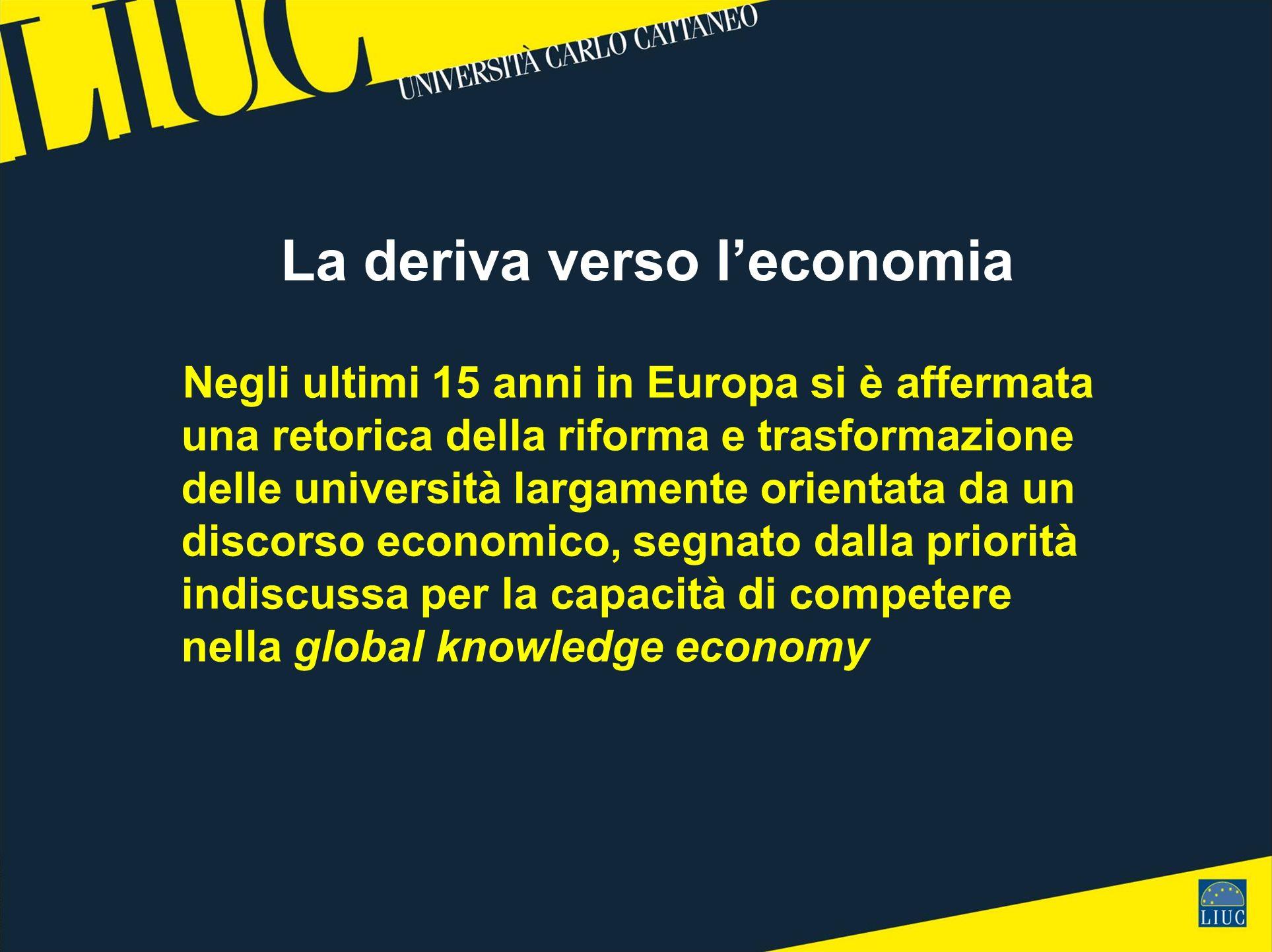 La deriva verso leconomia Negli ultimi 15 anni in Europa si è affermata una retorica della riforma e trasformazione delle università largamente orientata da un discorso economico, segnato dalla priorità indiscussa per la capacità di competere nella global knowledge economy