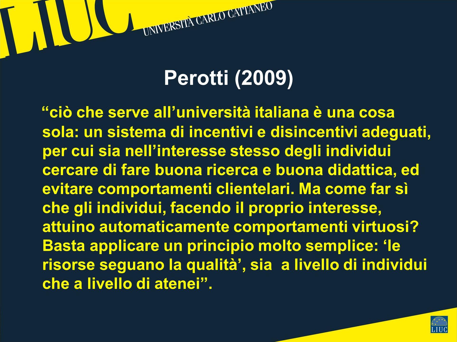 Perotti (2009) ciò che serve alluniversità italiana è una cosa sola: un sistema di incentivi e disincentivi adeguati, per cui sia nellinteresse stesso degli individui cercare di fare buona ricerca e buona didattica, ed evitare comportamenti clientelari.