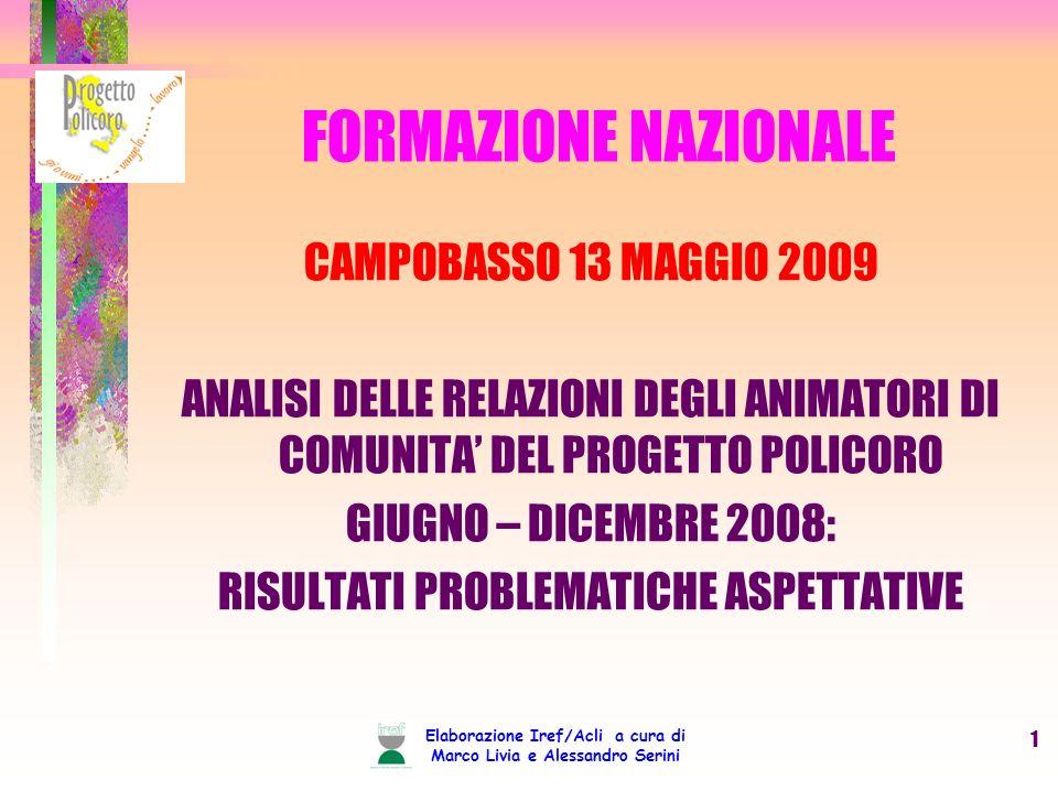 Elaborazione Iref/Acli a cura di Marco Livia e Alessandro Serini 1 FORMAZIONE NAZIONALE CAMPOBASSO 13 MAGGIO 2009 ANALISI DELLE RELAZIONI DEGLI ANIMATORI DI COMUNITA DEL PROGETTO POLICORO GIUGNO – DICEMBRE 2008: RISULTATI PROBLEMATICHE ASPETTATIVE