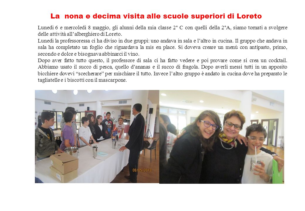 La nona e decima visita alle scuole superiori di Loreto Lunedì 6 e mercoledì 8 maggio, gli alunni della mia classe 2° C con quelli della 2°A, siamo tornati a svolgere delle attività allalberghiero di Loreto.