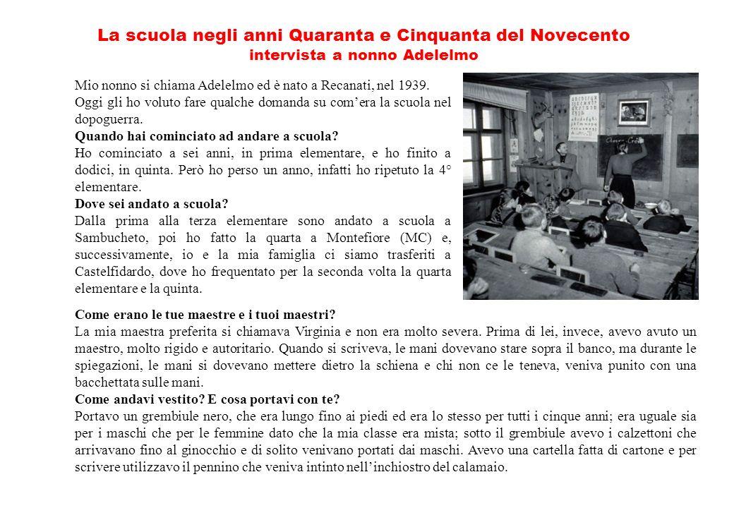 La scuola negli anni Quaranta e Cinquanta del Novecento intervista a nonno Adelelmo Mio nonno si chiama Adelelmo ed è nato a Recanati, nel 1939.